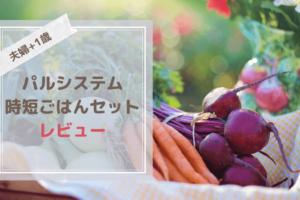 パルシステム【夫婦+1歳】時短ごはんセット口コミ評判!ブログでレビュー